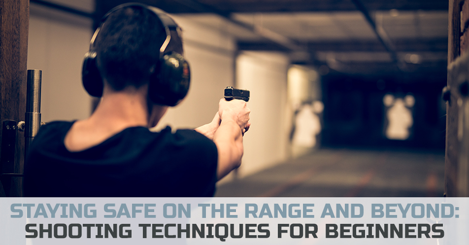 Staying Safe on the Range and Beyond: Shooting Techniques for Beginners